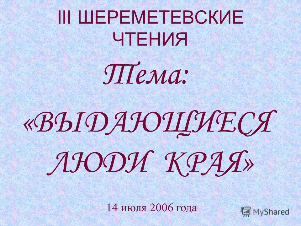 III ШЕРЕМЕТЕВСКИЕ ЧТЕНИЯ Тема: «ВЫДАЮЩИЕСЯ ЛЮДИ КРАЯ» 14 июля 2006 года