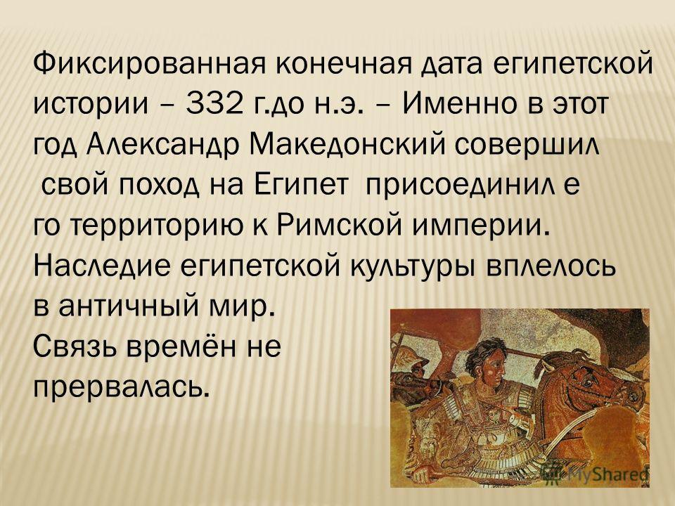 Фиксированная конечная дата египетской истории – 332 г.до н.э. – Именно в этот год Александр Македонский совершил свой поход на Египет присоединил е го территорию к Римской империи. Наследие египетской культуры вплелось в античный мир. Связь времён н