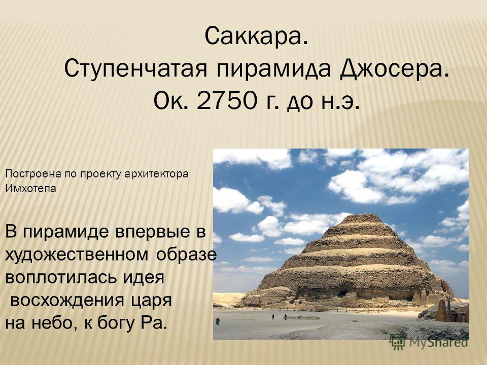Саккара. Ступенчатая пирамида Джосера. Ок. 2750 г. до н.э. В пирамиде впервые в художественном образе воплотилась идея восхождения царя на небо, к богу Ра. Построена по проекту архитектора Имхотепа