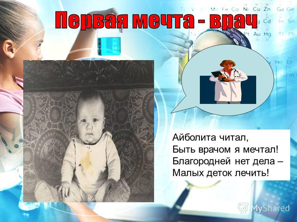 Айболита читал, Быть врачом я мечтал! Благородней нет дела – Малых деток лечить!