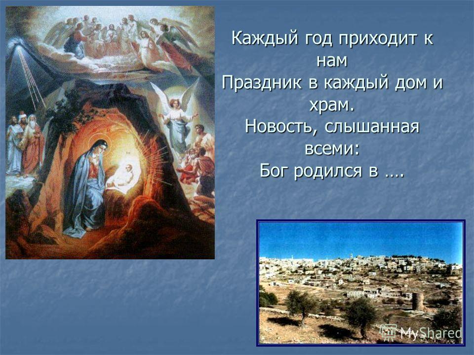 Каждый год приходит к нам Праздник в каждый дом и храм. Новость, слышанная всеми: Бог родился в ….
