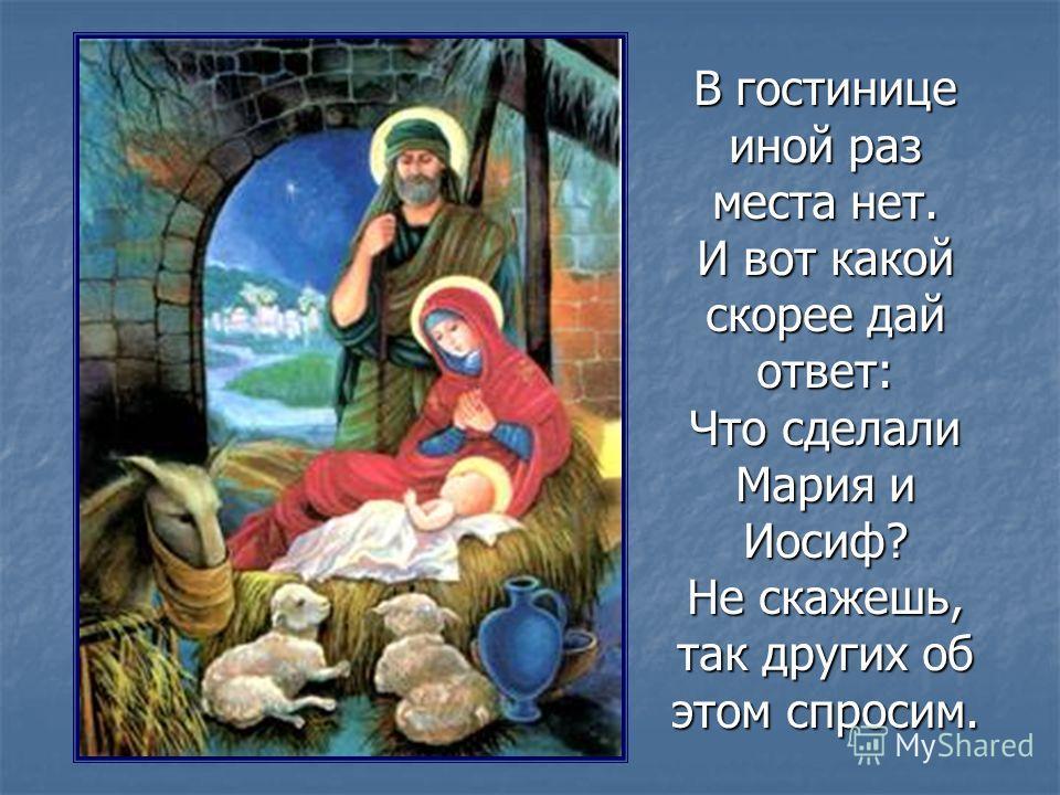 В гостинице иной раз места нет. И вот какой скорее дай ответ: Что сделали Мария и Иосиф? Не скажешь, так других об этом спросим.