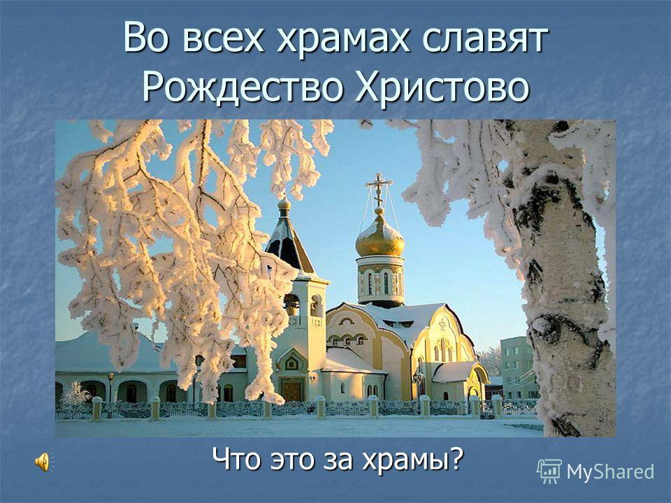 Во всех храмах славят Рождество Христово Что это за храмы?
