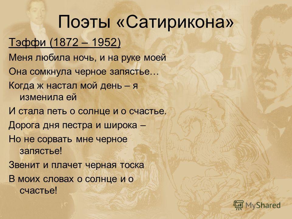 Поэты «Сатирикона» Тэффи (1872 – 1952) Меня любила ночь, и на руке моей Она сомкнула черное запястье… Когда ж настал мой день – я изменила ей И стала петь о солнце и о счастье. Дорога дня пестра и широка – Но не сорвать мне черное запястье! Звенит и