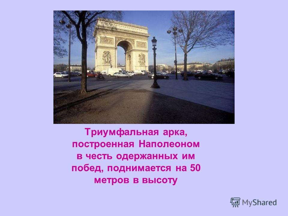 Триумфальная арка, построенная Наполеоном в честь одержанных им побед, поднимается на 50 метров в высоту
