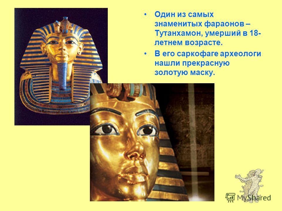 Один из самых знаменитых фараонов – Тутанхамон, умерший в 18- летнем возрасте. В его саркофаге археологи нашли прекрасную золотую маску.