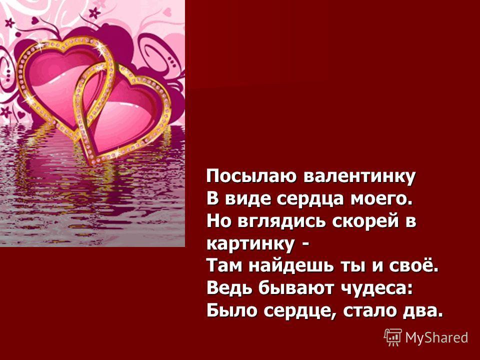 Посылаю валентинку В виде сердца моего. Но вглядись скорей в картинку - Там найдешь ты и своё. Ведь бывают чудеса: Было сердце, стало два. Посылаю валентинку В виде сердца моего. Но вглядись скорей в картинку - Там найдешь ты и своё. Ведь бывают чуде