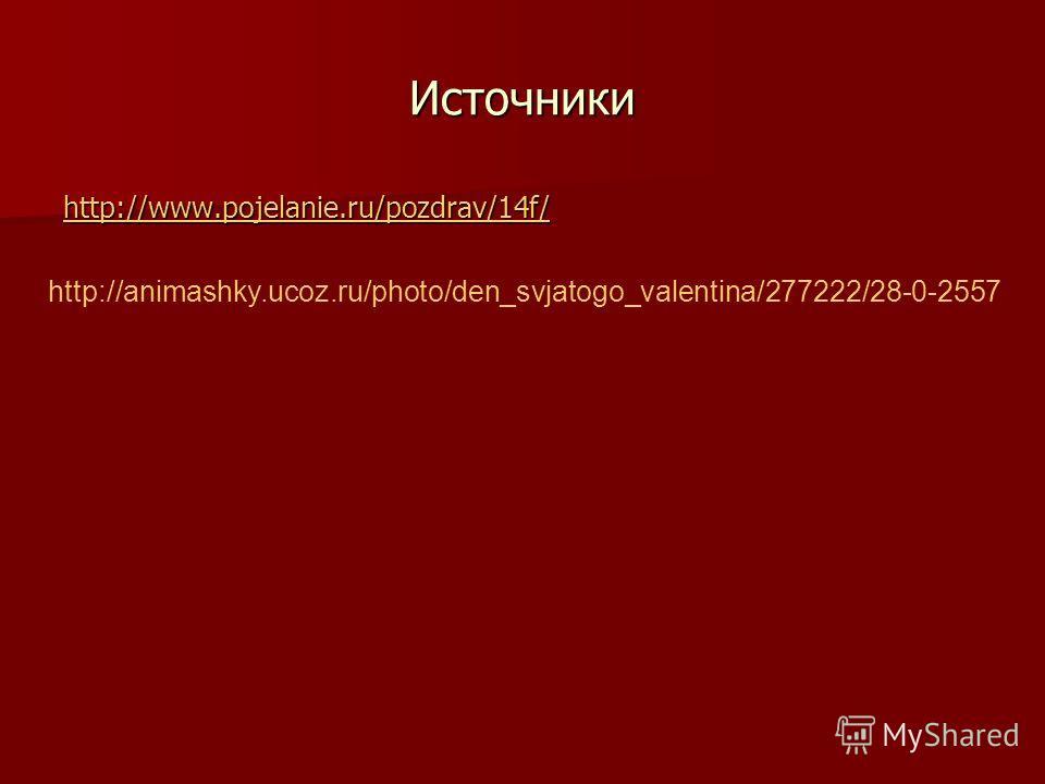 Источники http://animashky.ucoz.ru/photo/den_svjatogo_valentina/277222/28-0-2557 http://www.pojelanie.ru/pozdrav/14f/