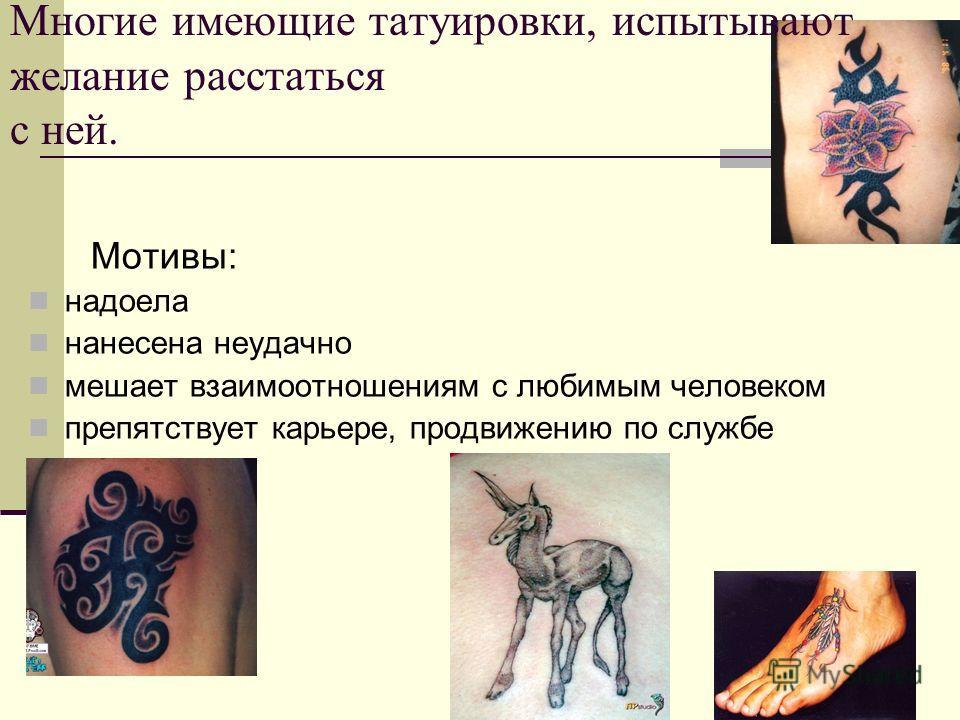 Многие имеющие татуировки, испытывают желание расстаться с ней. Мотивы: надоела нанесена неудачно мешает взаимоотношениям с любимым человеком препятствует карьере, продвижению по службе