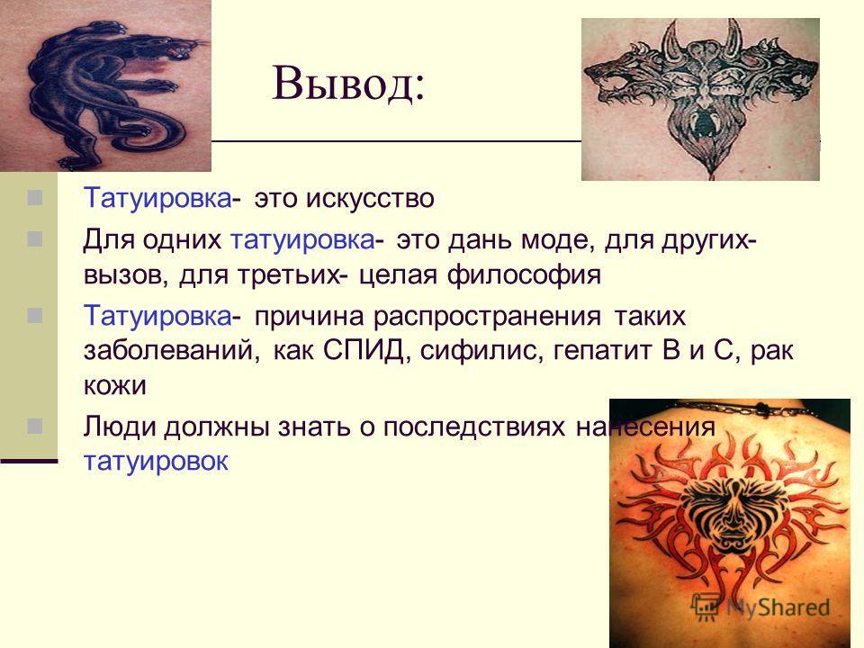 Вывод: Татуировка- это искусство Для одних татуировка- это дань моде, для других- вызов, для третьих- целая философия Татуировка- причина распространения таких заболеваний, как СПИД, сифилис, гепатит В и С, рак кожи Люди должны знать о последствиях н