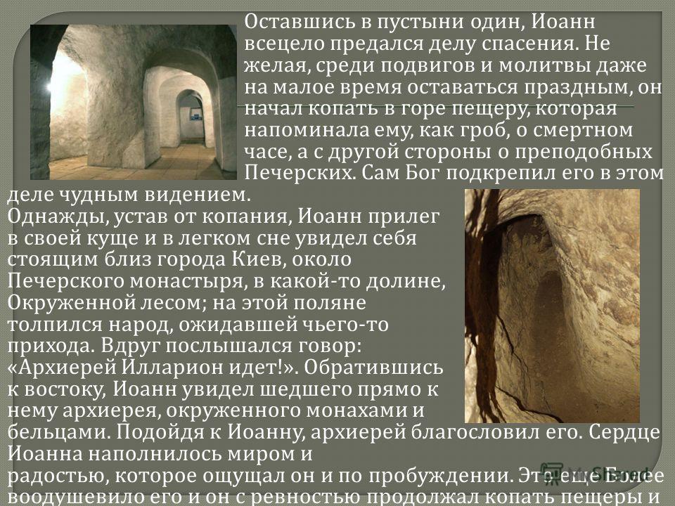 Оставшись в пустыни один, Иоанн всецело предался делу спасения. Не желая, среди подвигов и молитвы даже на малое время оставаться праздным, он начал копать в горе пещеру, которая напоминала ему, как гроб, о смертном часе, а с другой стороны о преподо