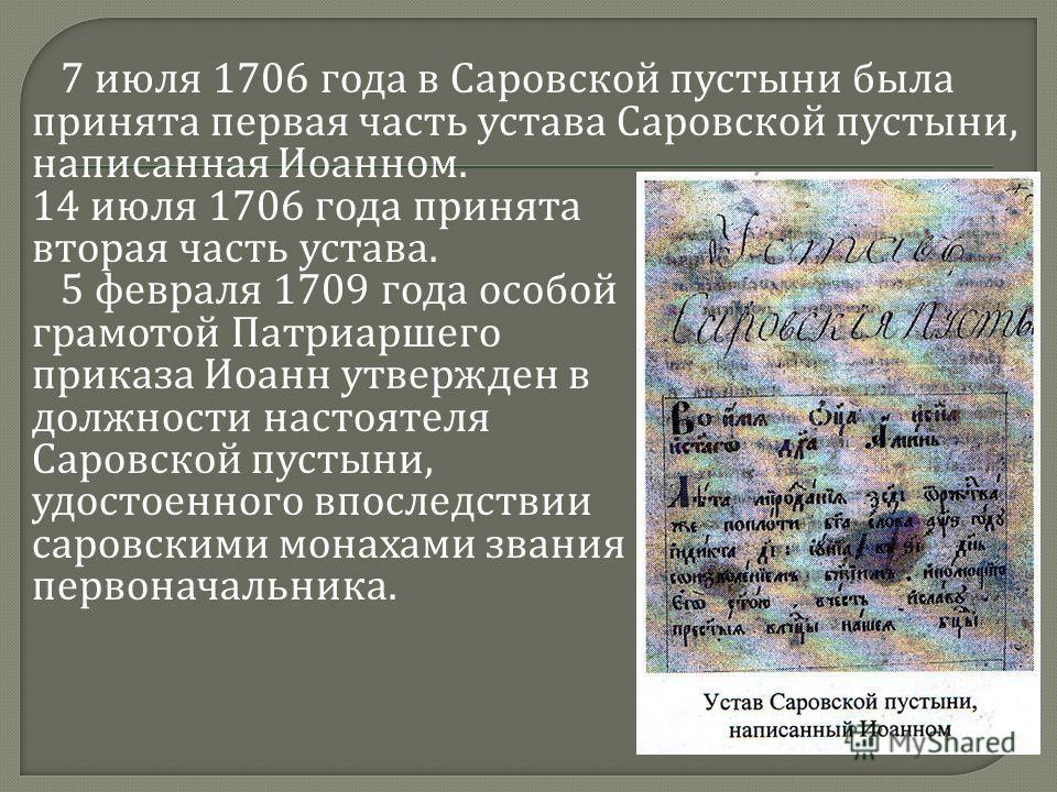7 июля 1706 года в Саровской пустыни была принята первая часть устава Саровской пустыни, написанная Иоанном. 14 июля 1706 года принята вторая часть устава. 5 февраля 1709 года особой грамотой Патриаршего приказа Иоанн утвержден в должности настоятеля