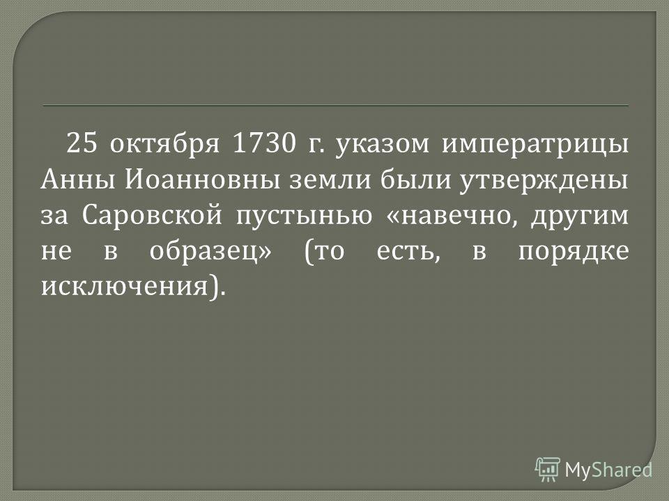 25 октября 1730 г. указом императрицы Анны Иоанновны земли были утверждены за Саровской пустынью « навечно, другим не в образец » ( то есть, в порядке исключения ).