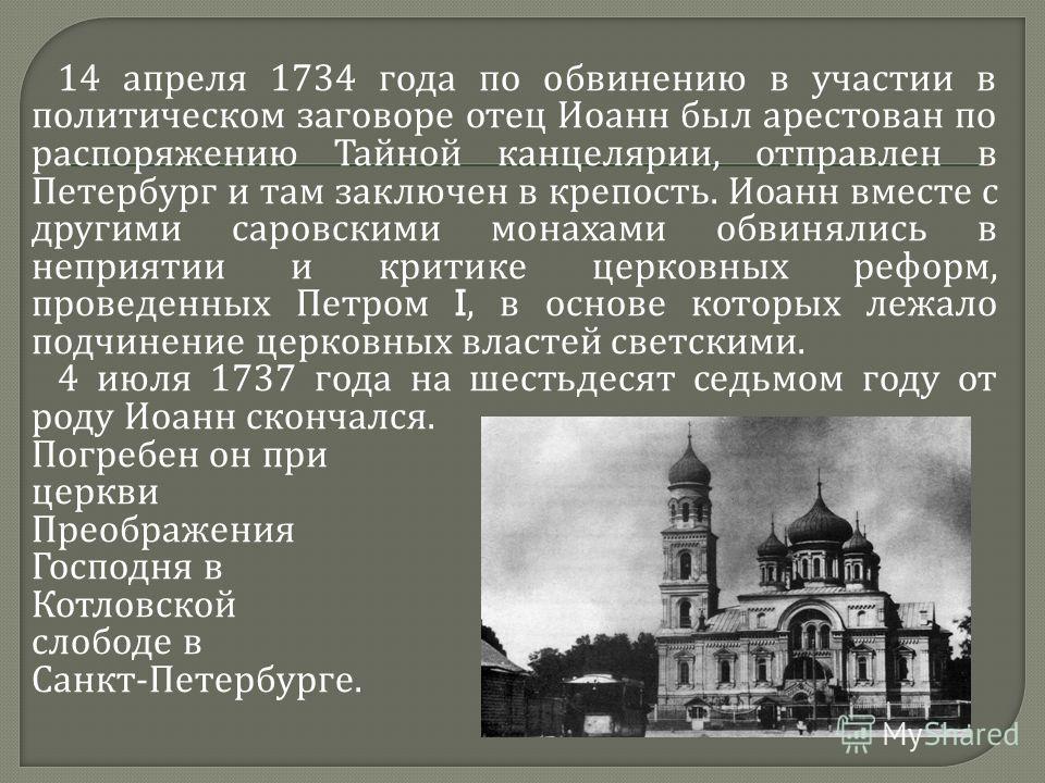 14 апреля 1734 года по обвинению в участии в политическом заговоре отец Иоанн был арестован по распоряжению Тайной канцелярии, отправлен в Петербург и там заключен в крепость. Иоанн вместе с другими саровскими монахами обвинялись в неприятии и критик
