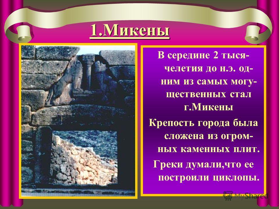 1.Микены В середине 2 тыся- челетия до н.э. од- ним из самых могу- щественных стал г.Микены Крепость города была сложена из огром- ных каменных плит. Греки думали,что ее построили циклопы.
