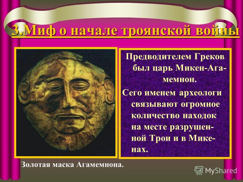3.Миф о начале троянской войны Предводителем Греков был царь Микен-Ага- мемнон. Сего именем археологи связывают огромное количество находок на месте разрушен- ной Трои и в Мике- нах. Золотая маска Агамемнона.