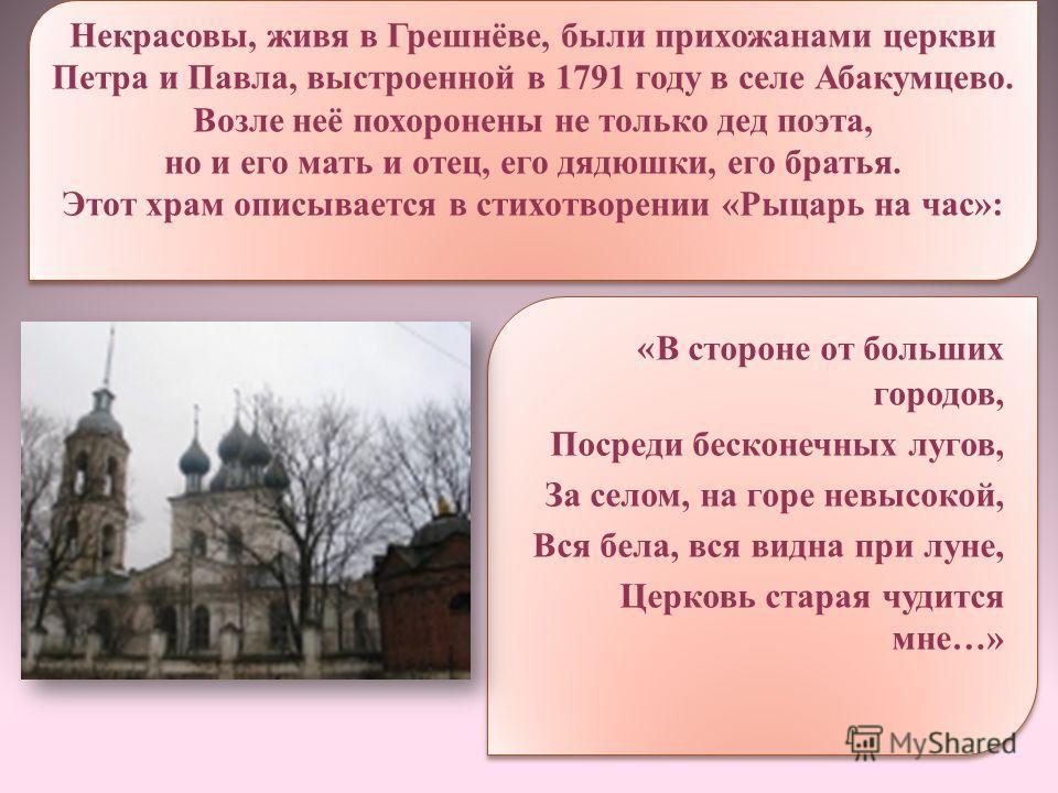 Некрасовы, живя в Грешнёве, были прихожанами церкви Петра и Павла, выстроенной в 1791 году в селе Абакумцево. Возле неё похоронены не только дед поэта, но и его мать и отец, его дядюшки, его братья. Этот храм описывается в стихотворении «Рыцарь на ча