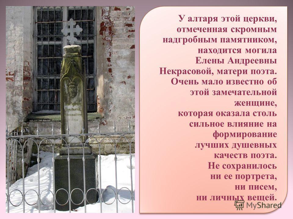 У алтаря этой церкви, отмеченная скромным надгробным памятником, находится могила Елены Андреевны Некрасовой, матери поэта. Очень мало известно об этой замечательной женщине, которая оказала столь сильное влияние на формирование лучших душевных качес