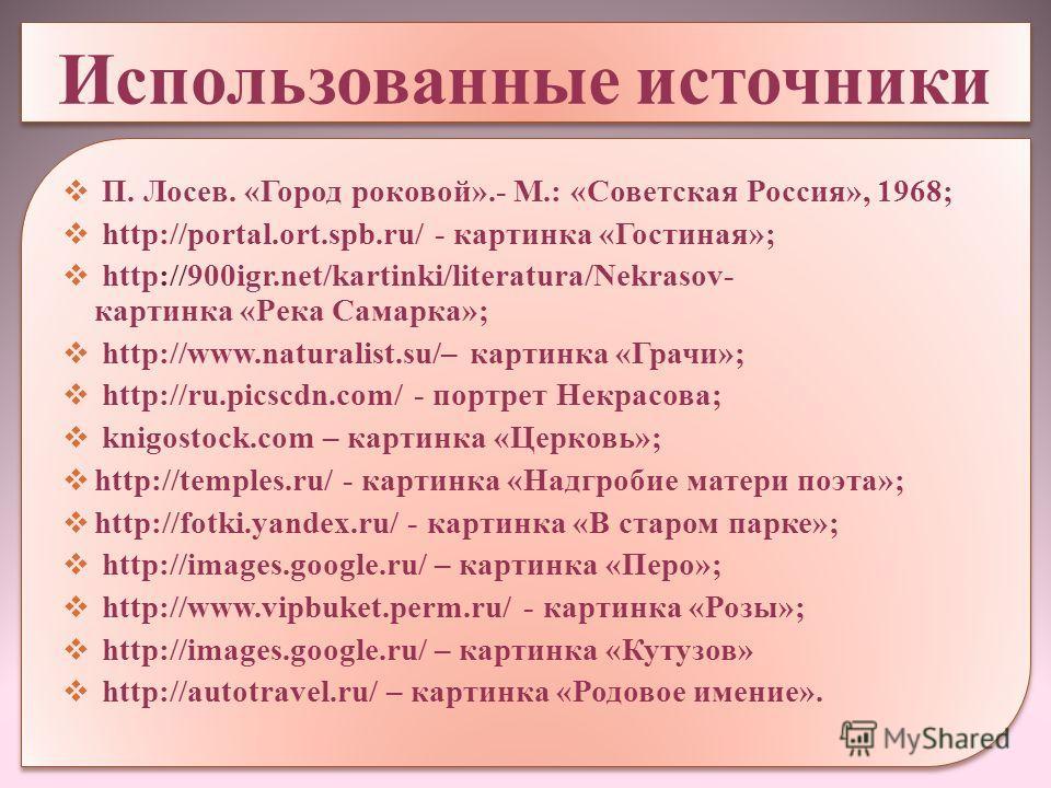 Использованные источники П. Лосев. «Город роковой».- М.: «Советская Россия», 1968; http://portal.ort.spb.ru/ - картинка «Гостиная»; http://900igr.net/kartinki/literatura/Nekrasov- картинка «Река Самарка»; http://www.naturalist.su/– картинка «Грачи»;