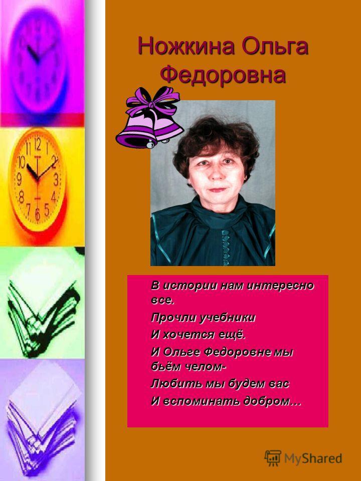 Ножкина Ольга Федоровна В истории нам интересно все. Прочли учебники И хочется ещё. И Ольге Федоровне мы бьём челом- Любить мы будем вас И вспоминать добром…