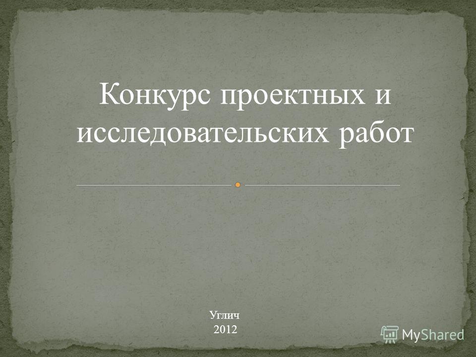 Конкурс проектных и исследовательских работ Углич 2012