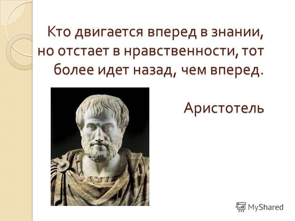 Кто двигается вперед в знании, но отстает в нравственности, тот более идет назад, чем вперед. Аристотель