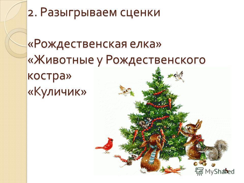 2. Разыгрываем сценки « Рождественская елка » « Животные у Рождественского костра » « Куличик »