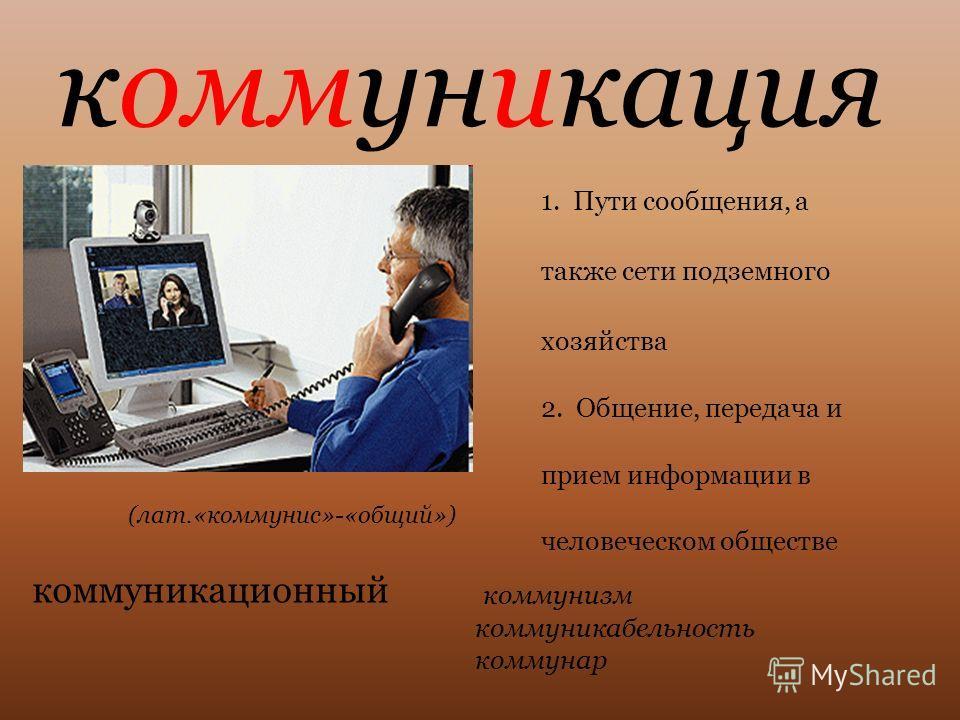 коммуникация 1. Пути сообщения, а также сети подземного хозяйства 2. Общение, передача и прием информации в человеческом обществе коммуникационный коммунизм коммуникабельность коммунар (лат.«коммунис»-«общий»)