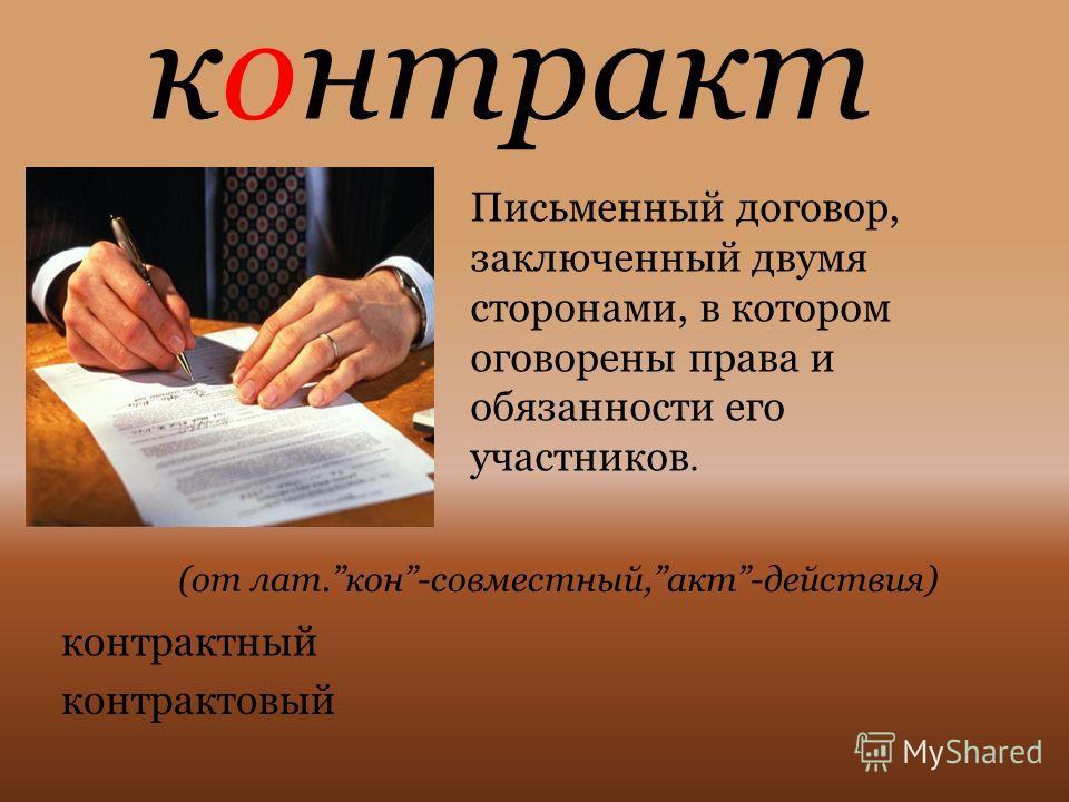 контракт Письменный договор, заключенный двумя сторонами, в котором оговорены права и обязанности его участников. (от лат.кон-совместный,акт-действия) контрактный контрактовый