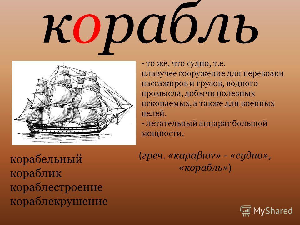корабль - то же, что судно, т.е. плавучее сооружение для перевозки пассажиров и грузов, водного промысла, добычи полезных ископаемых, а также для военных целей. - летательный аппарат большой мощности. ( греч. «καραβιον» - «судно», «корабль» ) корабел