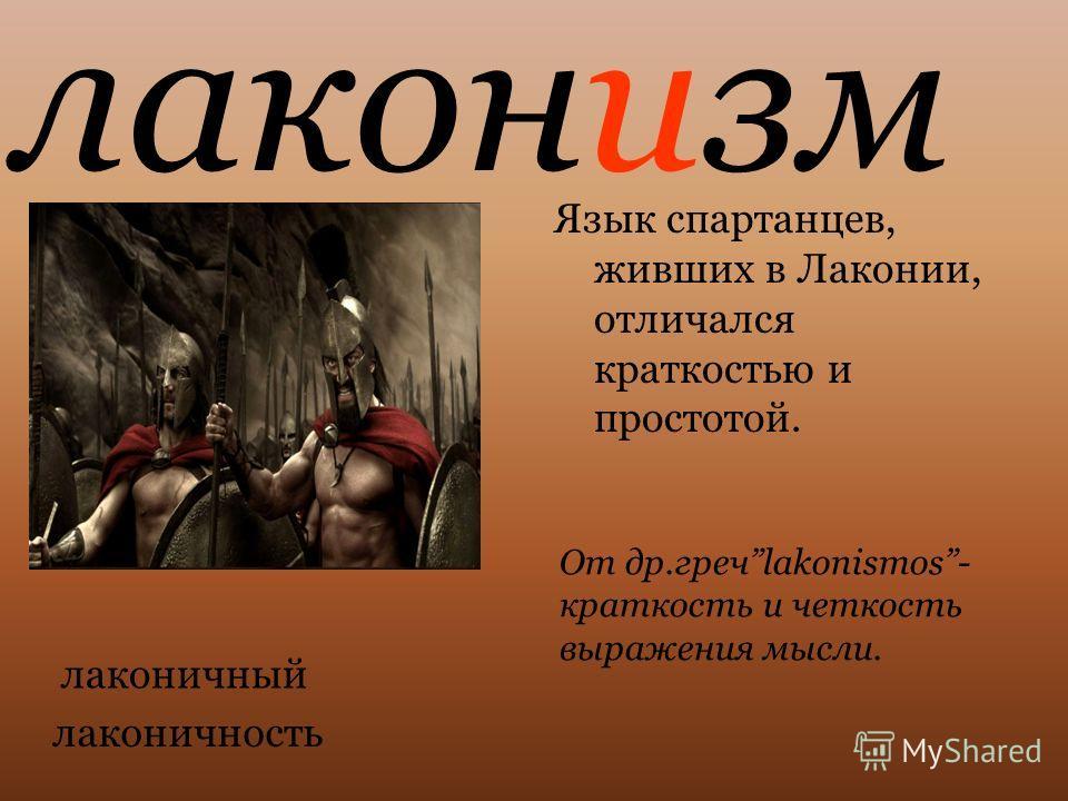 Язык спартанцев, живших в Лаконии, отличался краткостью и простотой. От др.гречlakonismos- краткость и четкость выражения мысли. лаконичный лаконизм лаконичность