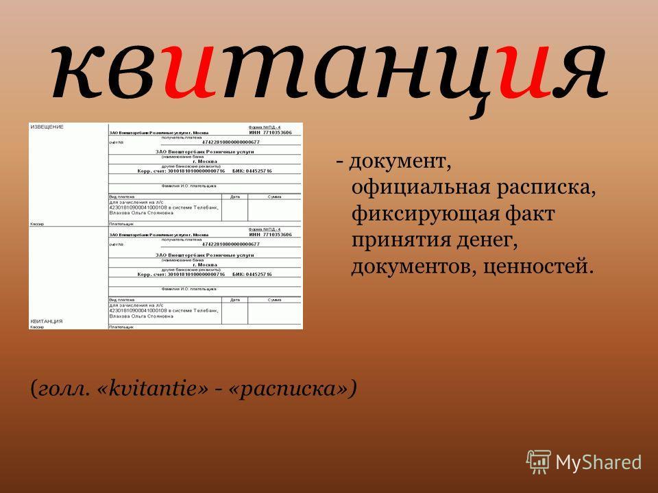 квитанция - документ, официальная расписка, фиксирующая факт принятия денег, документов, ценностей. (голл. «kvitantie» - «расписка»)