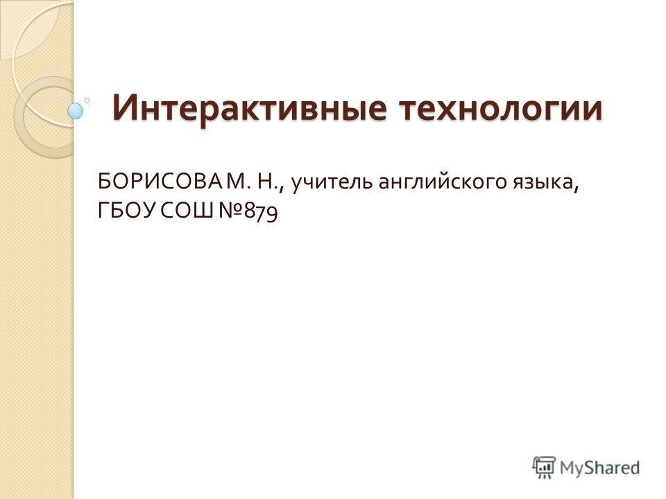 Интерактивные технологии БОРИСОВА М. Н., учитель английского языка, ГБОУ СОШ 879
