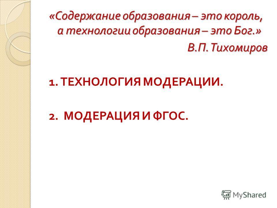« Содержание образования – это король, а технологии образования – это Бог.» В. П. Тихомиров 1. ТЕХНОЛОГИЯ МОДЕРАЦИИ. 2. МОДЕРАЦИЯ И ФГОС.