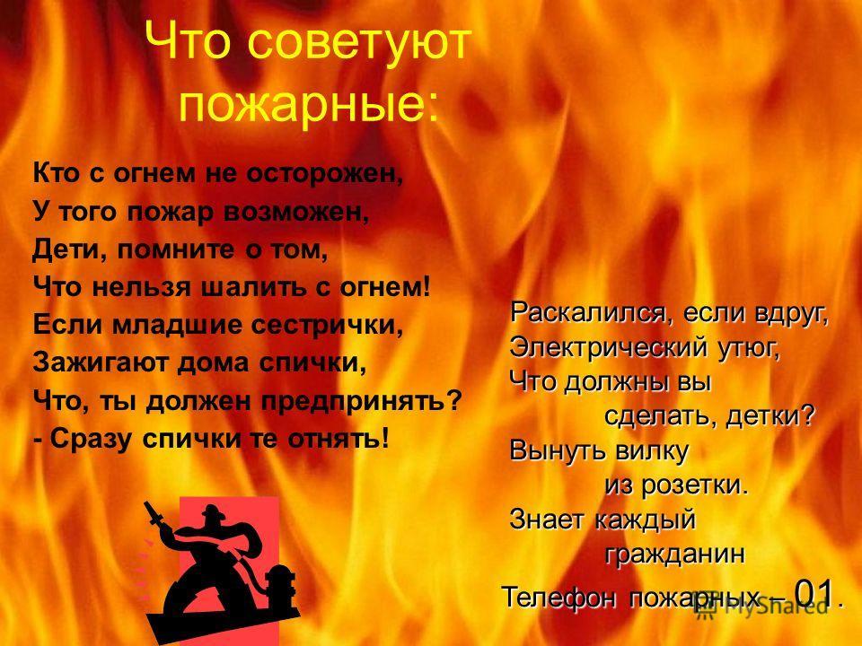 Что советуют пожарные: Кто с огнем не осторожен, У того пожар возможен, Дети, помните о том, Что нельзя шалить с огнем! Если младшие сестрички, Зажигают дома спички, Что, ты должен предпринять? - Сразу спички те отнять! Раскалился, если вдруг, Раскал
