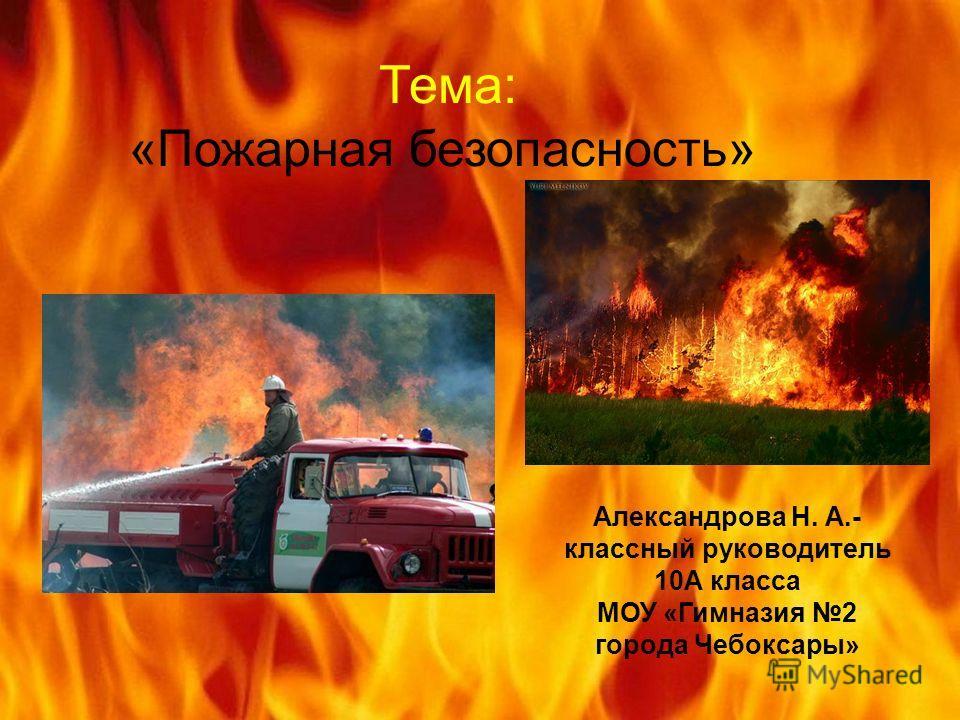 Тема: «Пожарная безопасность» Александрова Н. А.- классный руководитель 10А класса МОУ «Гимназия 2 города Чебоксары»
