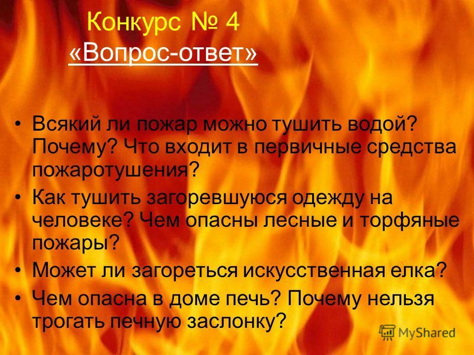 Конкурс 4 «Вопрос-ответ» Всякий ли пожар можно тушить водой? Почему? Что входит в первичные средства пожаротушения? Как тушить загоревшуюся одежду на человеке? Чем опасны лесные и торфяные пожары? Может ли загореться искусственная елка? Чем опасна в