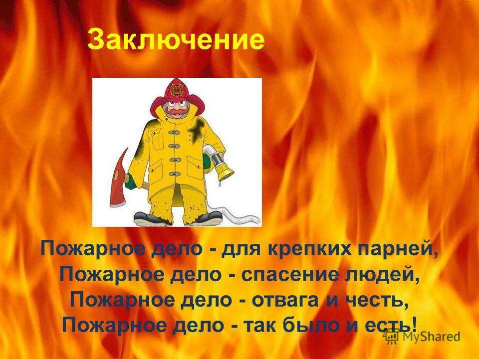 Пожарное дело - для крепких парней, Пожарное дело - спасение людей, Пожарное дело - отвага и честь, Пожарное дело - так было и есть! Заключение