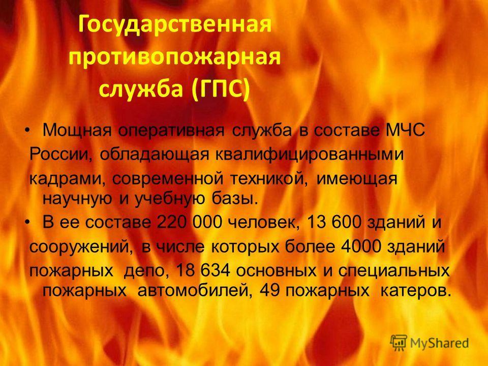 Государственная противопожарная служба (ГПС) Мощная оперативная служба в составе МЧС России, обладающая квалифицированными кадрами, современной техникой, имеющая научную и учебную базы. В ее составе 220 000 человек, 13 600 зданий и сооружений, в числ