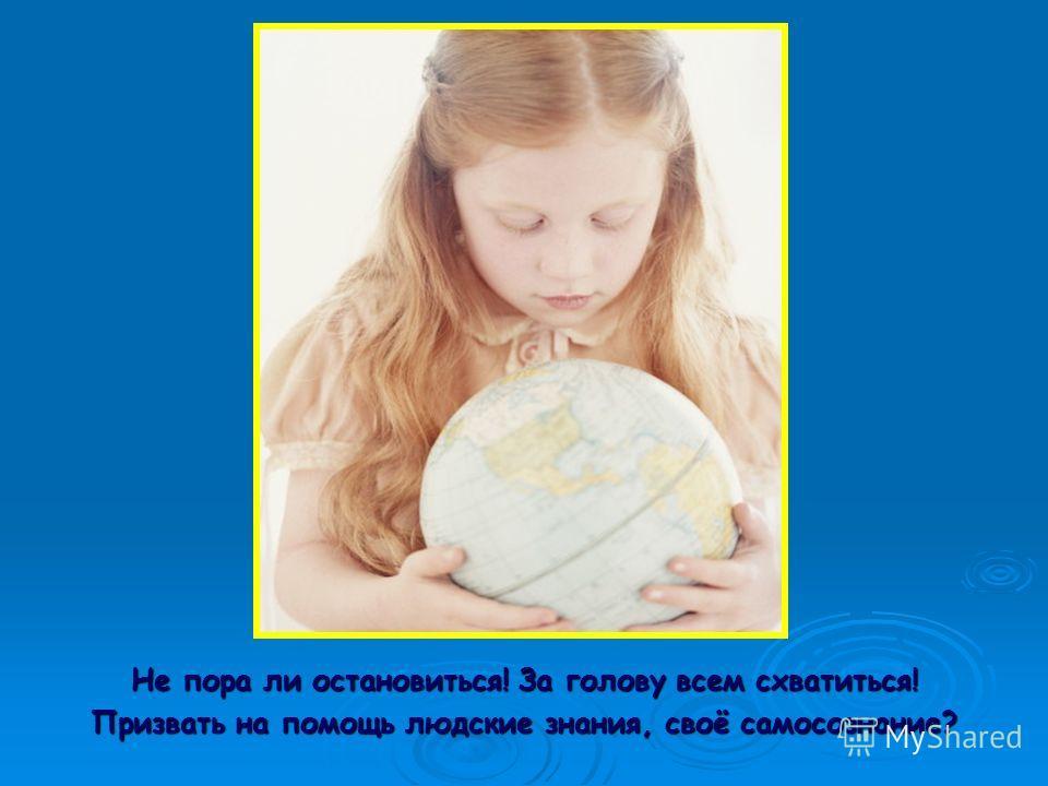 Не пора ли остановиться! За голову всем схватиться! Призвать на помощь людские знания, своё самосознание?
