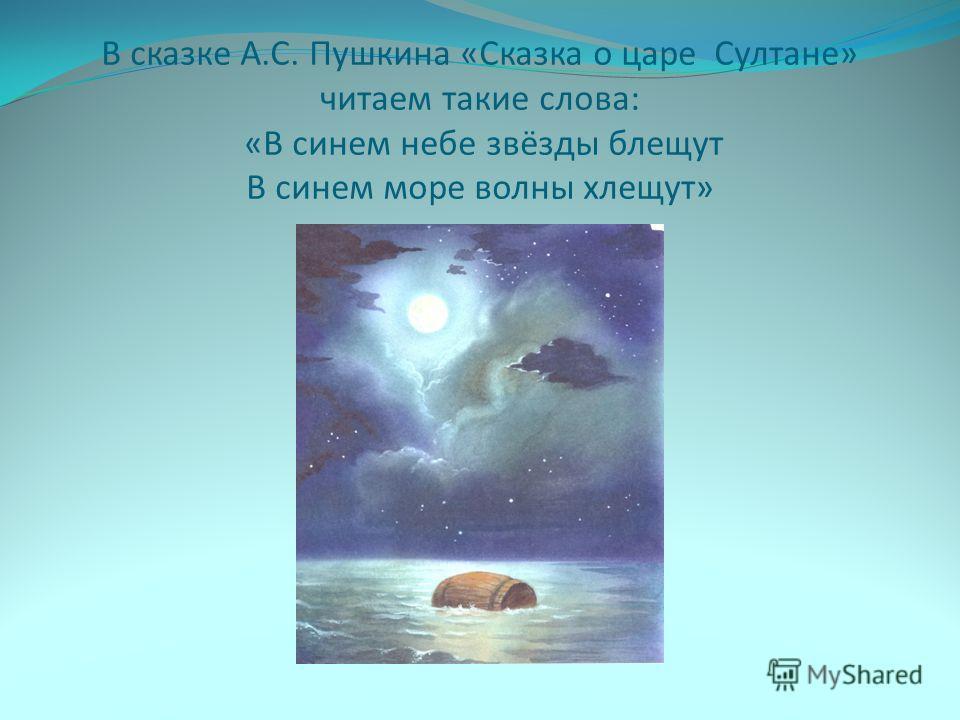 В сказке А.С. Пушкина «Сказка о царе Султане» читаем такие слова: «В синем небе звёзды блещут В синем море волны хлещут»