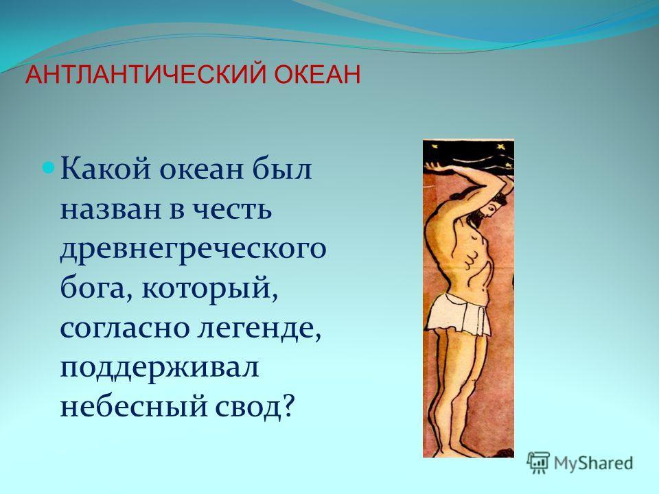 Какой океан был назван в честь древнегреческого бога, который, согласно легенде, поддерживал небесный свод? АНТЛАНТИЧЕСКИЙ ОКЕАН