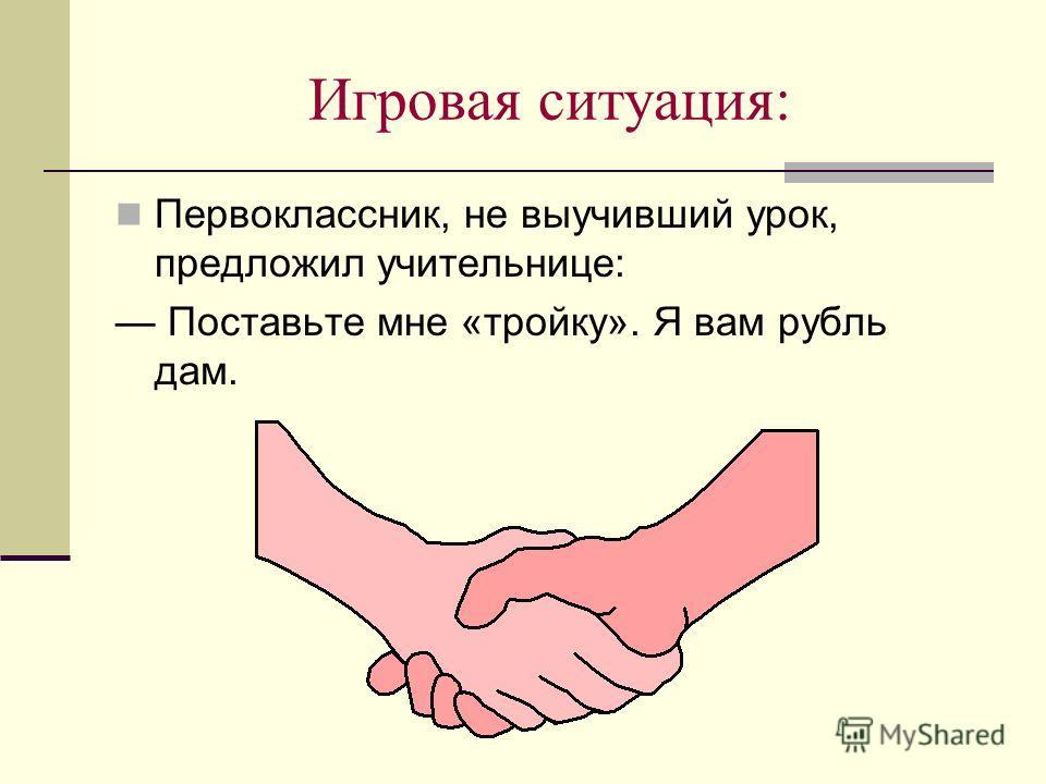 Игровая ситуация: Первоклассник, не выучивший урок, предложил учительнице: Поставьте мне «тройку». Я вам рубль дам.