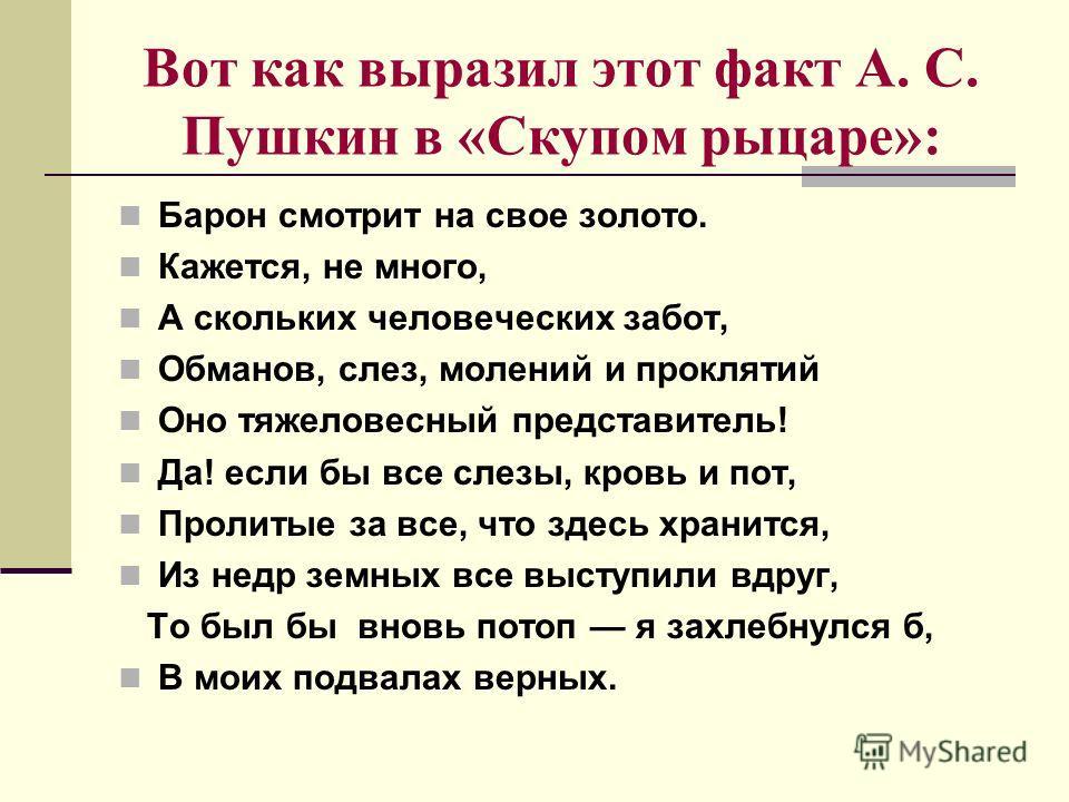 Вот как выразил этот факт А. С. Пушкин в «Скупом рыцаре»: Барон смотрит на свое золото. Кажется, не много, А скольких человеческих забот, Обманов, слез, молений и проклятий Оно тяжеловесный представитель! Да! если бы все слезы, кровь и пот, Пролитые