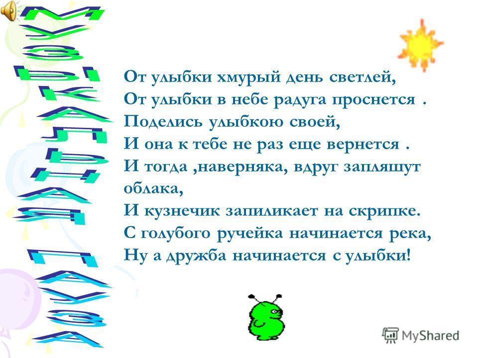 От улыбки хмурый день светлей, От улыбки в небе радуга проснется. Поделись улыбкою своей, И она к тебе не раз еще вернется. И тогда,наверняка, вдруг запляшут облака, И кузнечик запиликает на скрипке. С голубого ручейка начинается река, Ну а дружба на