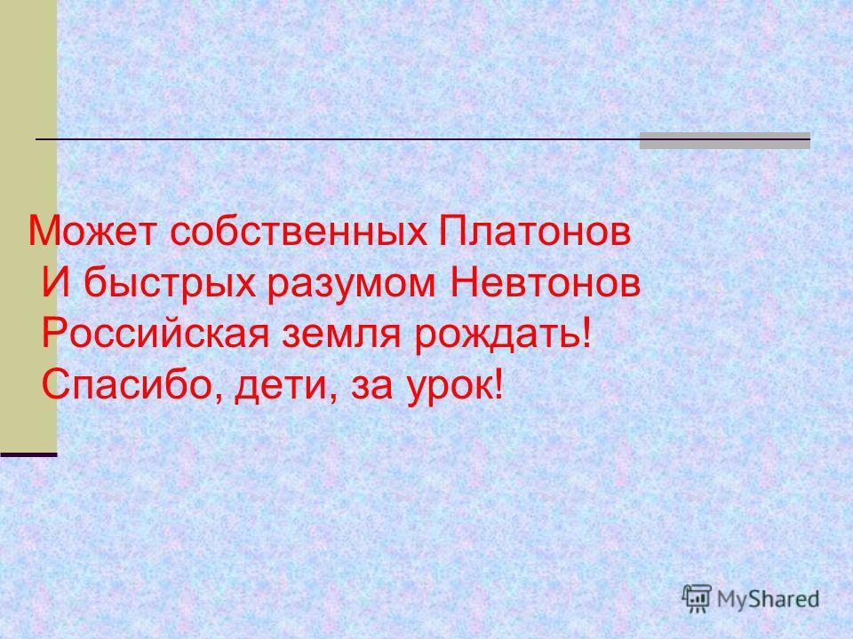 Может собственных Платонов И быстрых разумом Невтонов Российская земля рождать! Спасибо, дети, за урок!