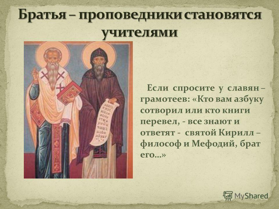 Если спросите у славян – грамотеев: «Кто вам азбуку сотворил или кто книги перевел, - все знают и ответят - святой Кирилл – философ и Мефодий, брат его…»