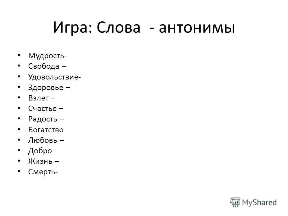 Игра: Слова - антонимы Мудрость- Свобода – Удовольствие- Здоровье – Взлет – Счастье – Радость – Богатство Любовь – Добро Жизнь – Смерть-