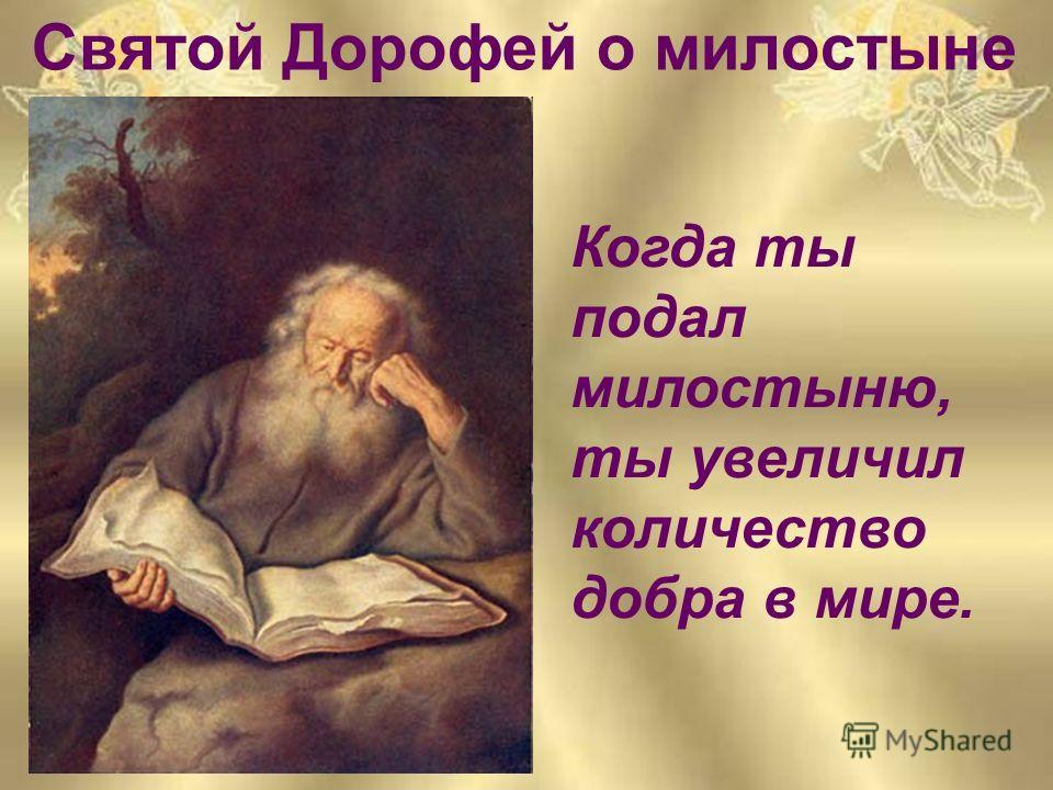 Святой Дорофей о милостыне Святой Дорофей Когда ты подал милостыню, ты увеличил количество добра в мире.