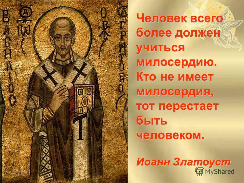 Человек всего более должен учиться милосердию. Кто не имеет милосердия, тот перестает быть человеком. Иоанн Златоуст